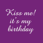 Kiss me it's my birthday